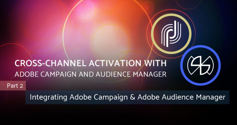 Cross-channel Activation with Adobe Campaign and Audience Manager – Part 2